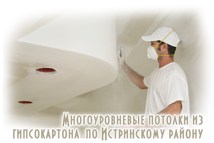 Услуги по работе с гипсокартоном - многоуровневые гипсокартонные потолки в домах квартирах и офисах по Истринскому району.
